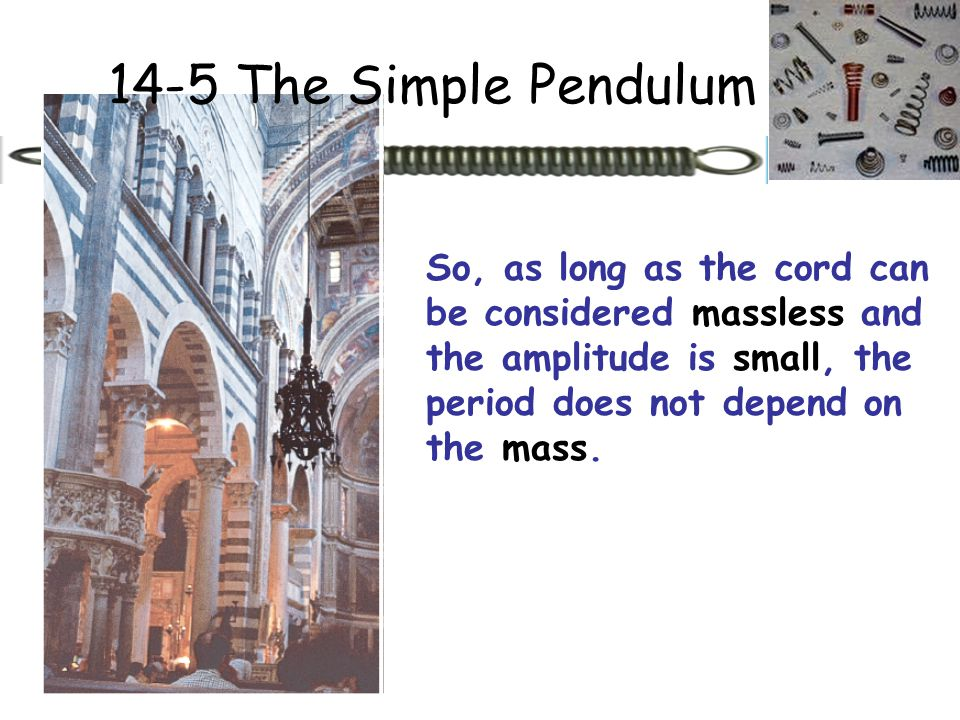 14-5 The Simple Pendulum So, as long as the cord can be considered massless and the amplitude is small, the period does not depend on the mass.