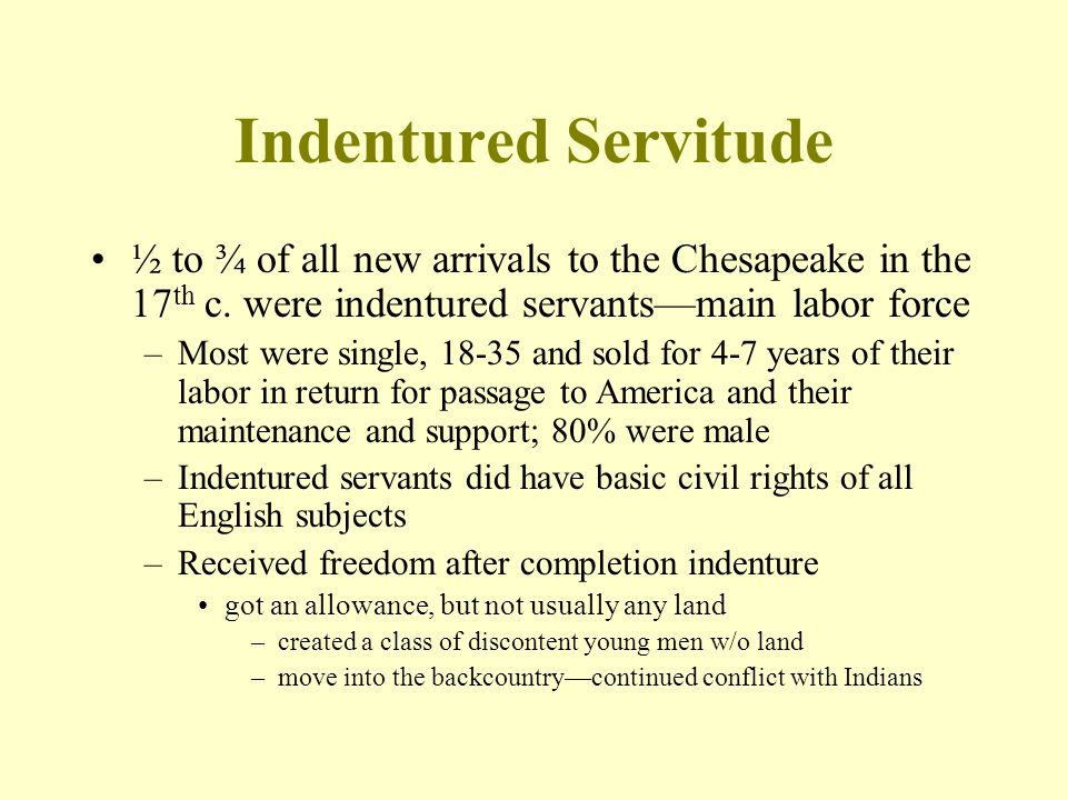 Indentured Servitude ½ to ¾ of all new arrivals to the Chesapeake in the 17th c. were indentured servants—main labor force.
