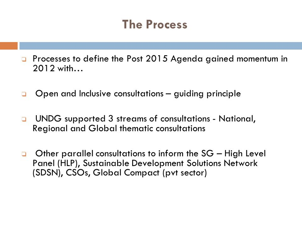 The Process Processes to define the Post 2015 Agenda gained momentum in 2012 with… Open and Inclusive consultations – guiding principle.