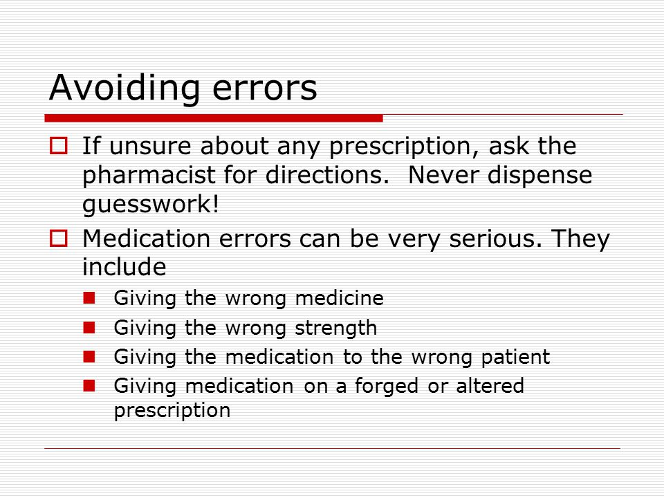 Avoiding errors If unsure about any prescription, ask the pharmacist for directions. Never dispense guesswork!