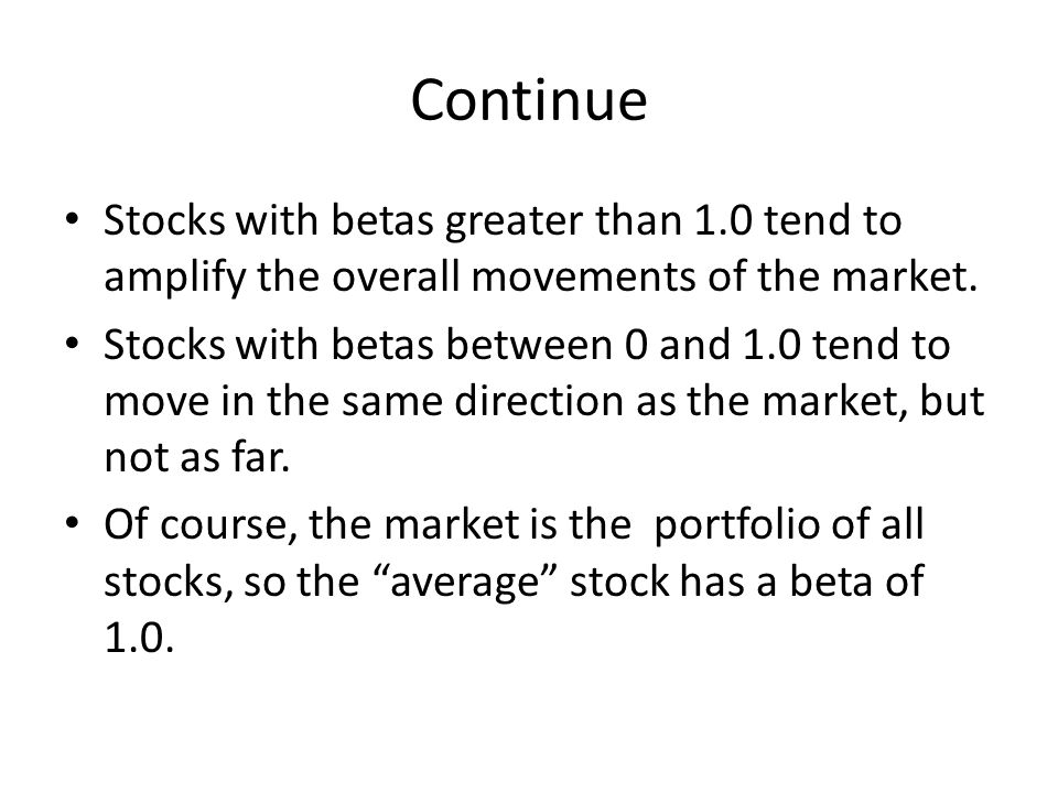 Continue Stocks with betas greater than 1.0 tend to amplify the overall movements of the market.