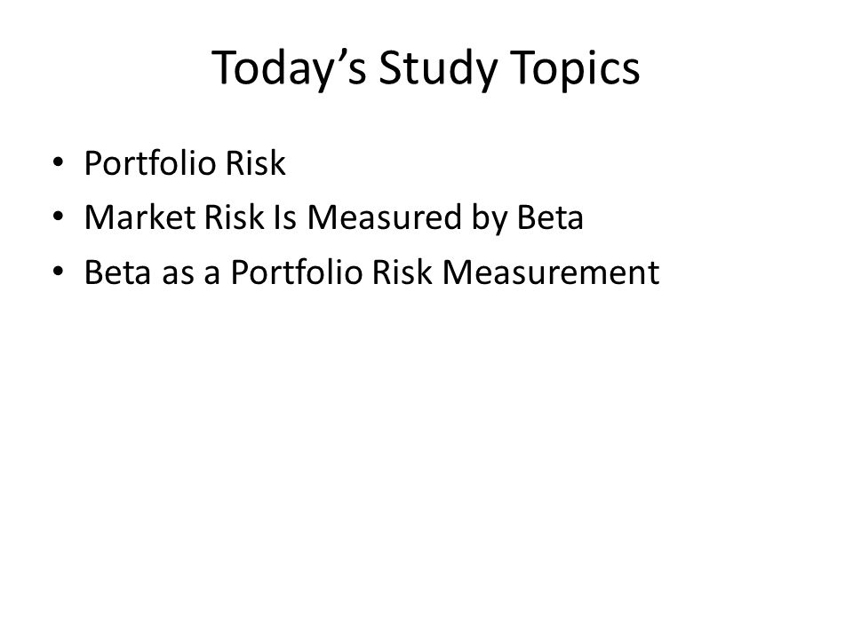 Today's Study Topics Portfolio Risk Market Risk Is Measured by Beta