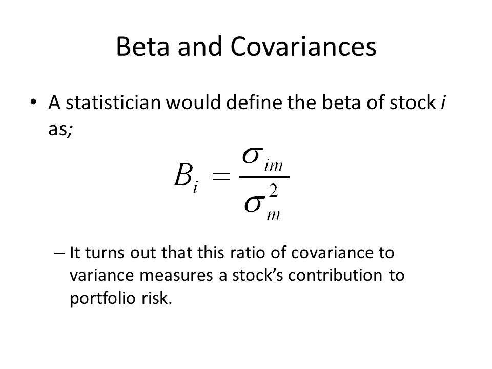 Beta and Covariances A statistician would define the beta of stock i as;