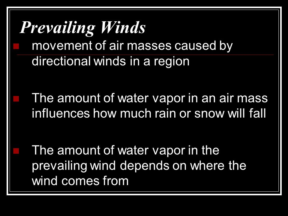 Prevailing Winds movement of air masses caused by directional winds in a region.