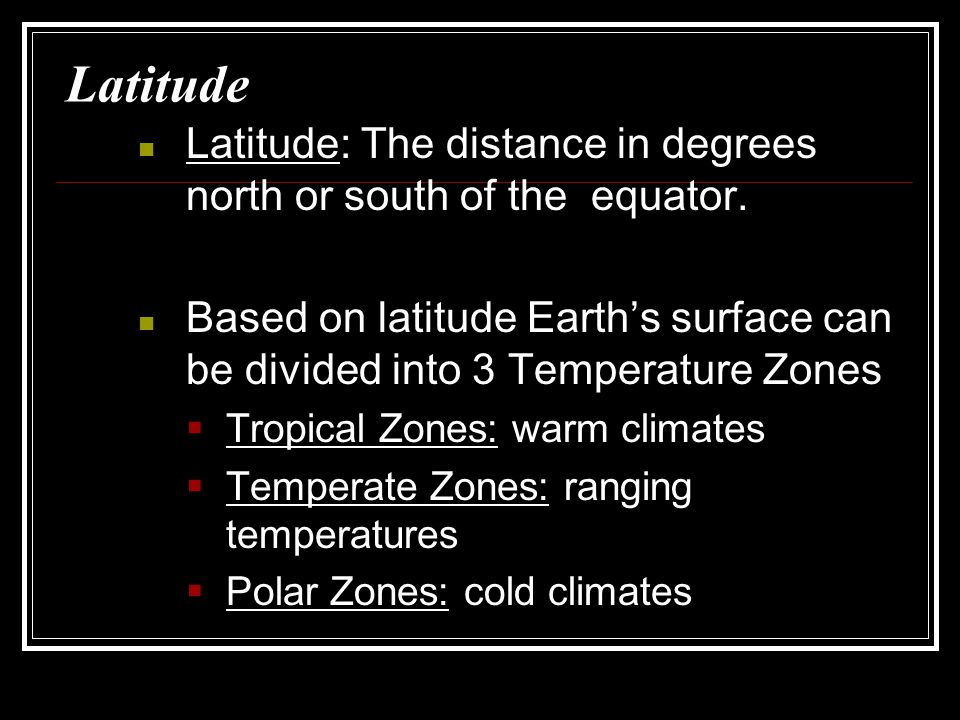 Latitude Latitude: The distance in degrees north or south of the equator. Based on latitude Earth's surface can be divided into 3 Temperature Zones.