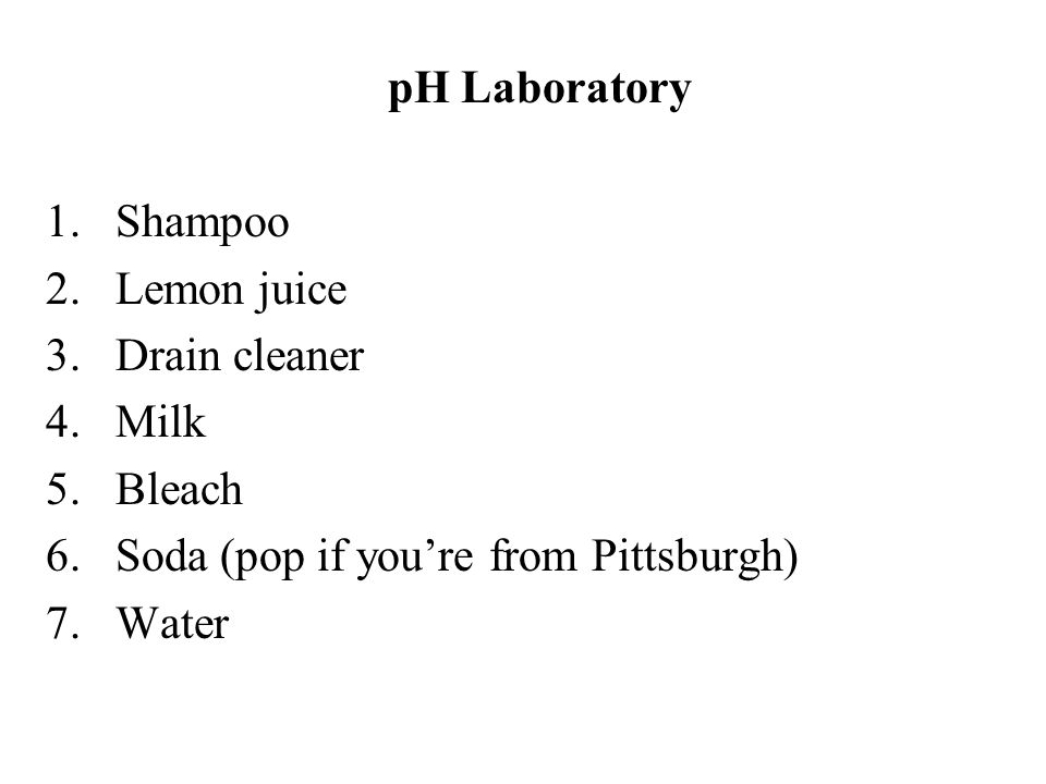pH Laboratory Shampoo. Lemon juice. Drain cleaner. Milk. Bleach. Soda (pop if you're from Pittsburgh)
