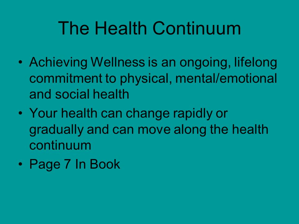 The Health Continuum Achieving Wellness is an ongoing, lifelong commitment to physical, mental/emotional and social health.