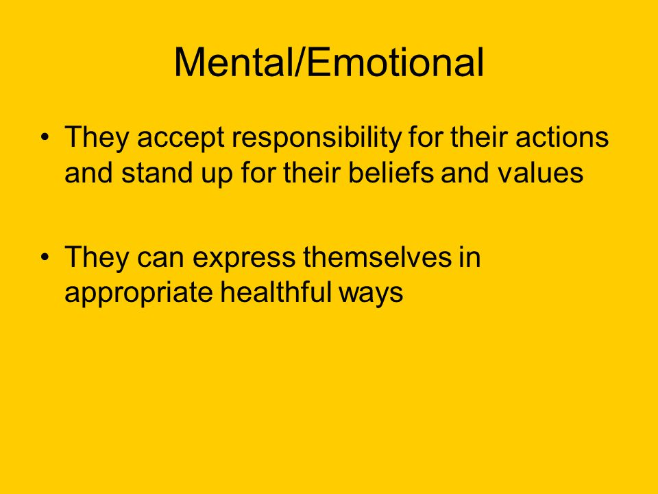 Mental/Emotional They accept responsibility for their actions and stand up for their beliefs and values.