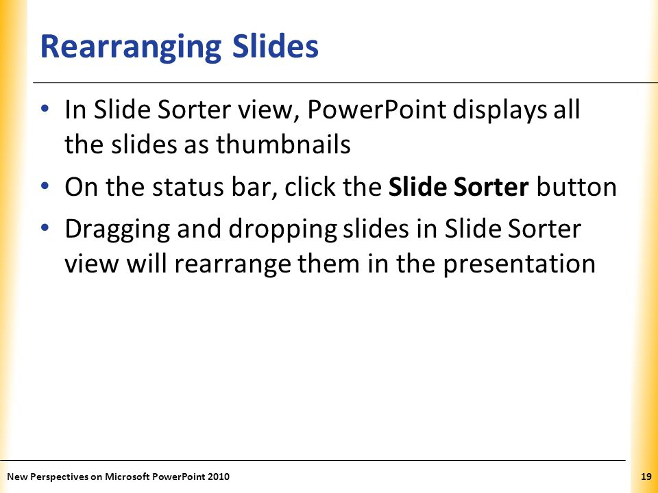 Rearranging Slides In Slide Sorter view, PowerPoint displays all the slides as thumbnails. On the status bar, click the Slide Sorter button.