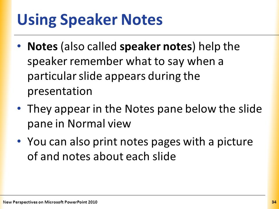 Using Speaker Notes Notes (also called speaker notes) help the speaker remember what to say when a particular slide appears during the presentation.