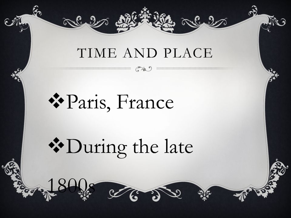 Time and Place Paris, France During the late 1800s