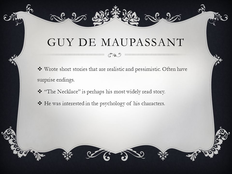 Guy de maupassant Wrote short stories that are realistic and pessimistic. Often have surprise endings.