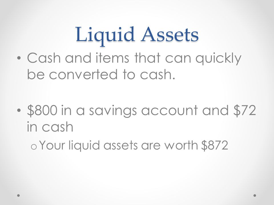 Liquid Assets Cash and items that can quickly be converted to cash.