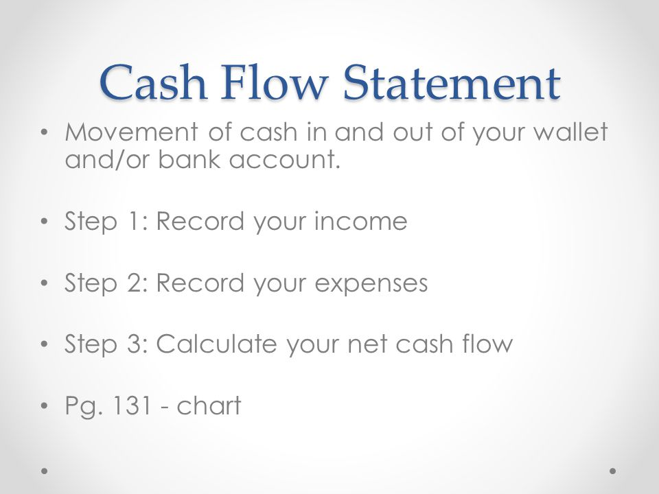Cash Flow Statement Movement of cash in and out of your wallet and/or bank account. Step 1: Record your income.
