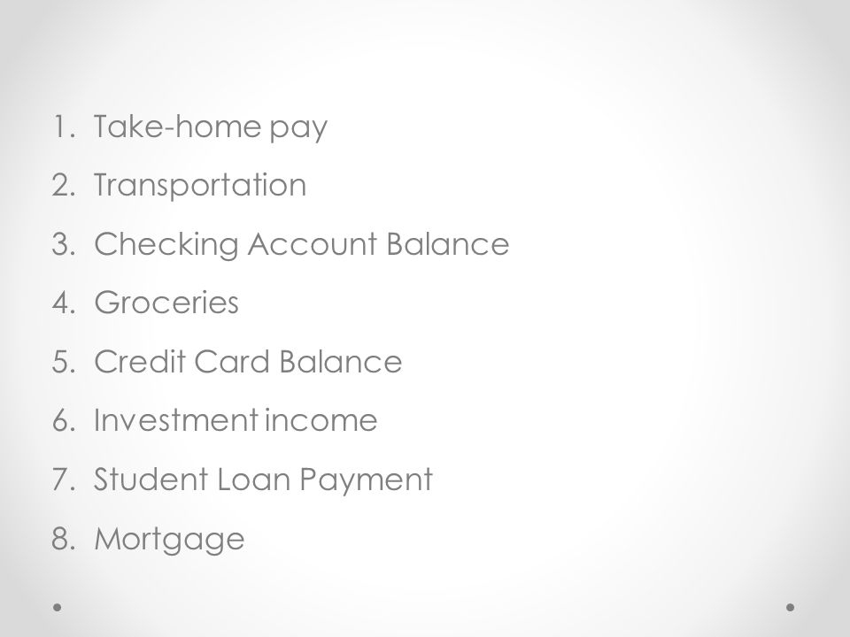 Take-home pay Transportation. Checking Account Balance. Groceries. Credit Card Balance. Investment income.