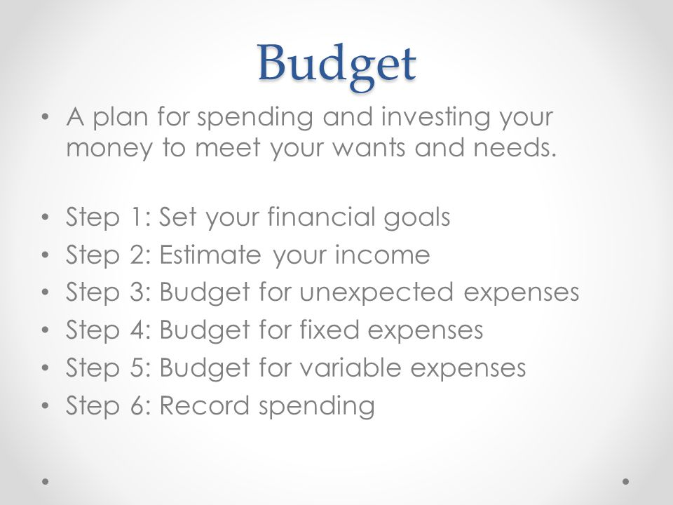 Budget A plan for spending and investing your money to meet your wants and needs. Step 1: Set your financial goals.