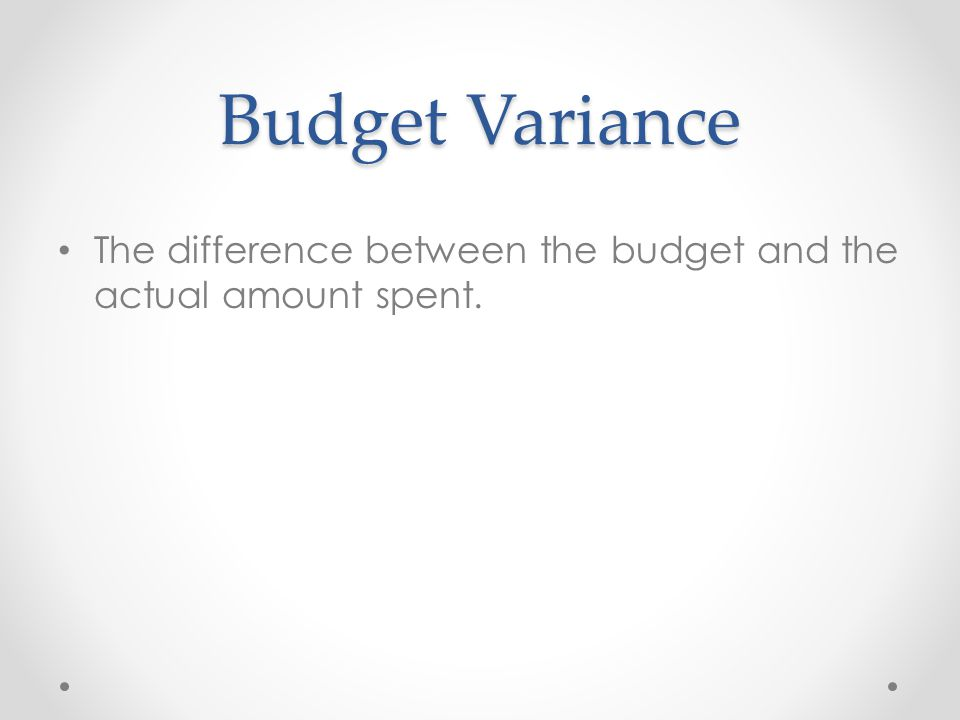 Budget Variance The difference between the budget and the actual amount spent.