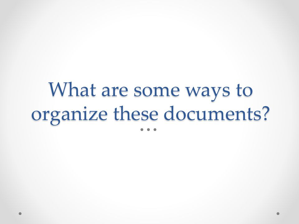 What are some ways to organize these documents