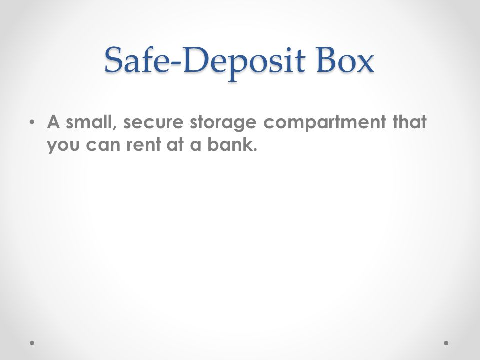 Safe-Deposit Box A small, secure storage compartment that you can rent at a bank.