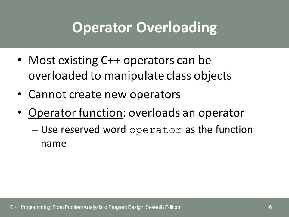 Operator Overloading Most existing C++ operators can be overloaded to manipulate class objects. Cannot create new operators.