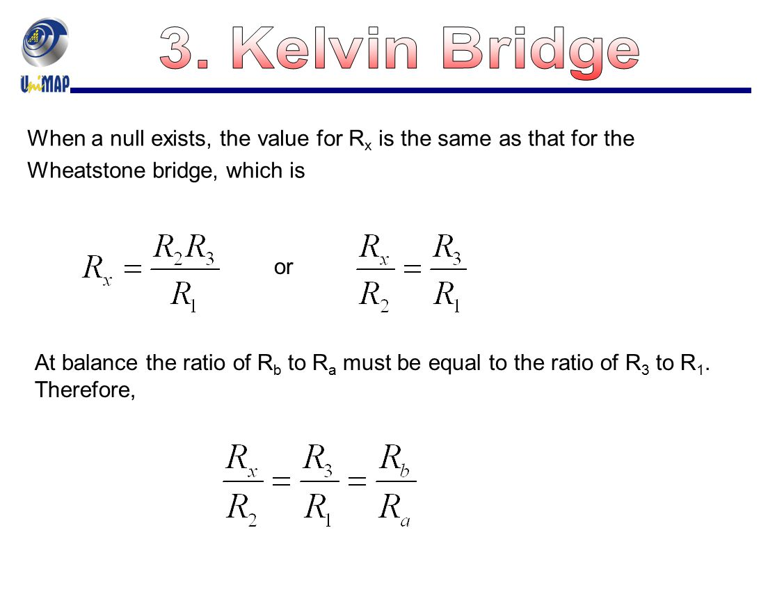 3. Kelvin Bridge When a null exists, the value for Rx is the same as that for the Wheatstone bridge, which is.