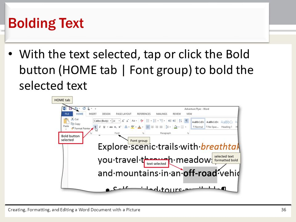 Bolding Text With the text selected, tap or click the Bold button (HOME tab | Font group) to bold the selected text.