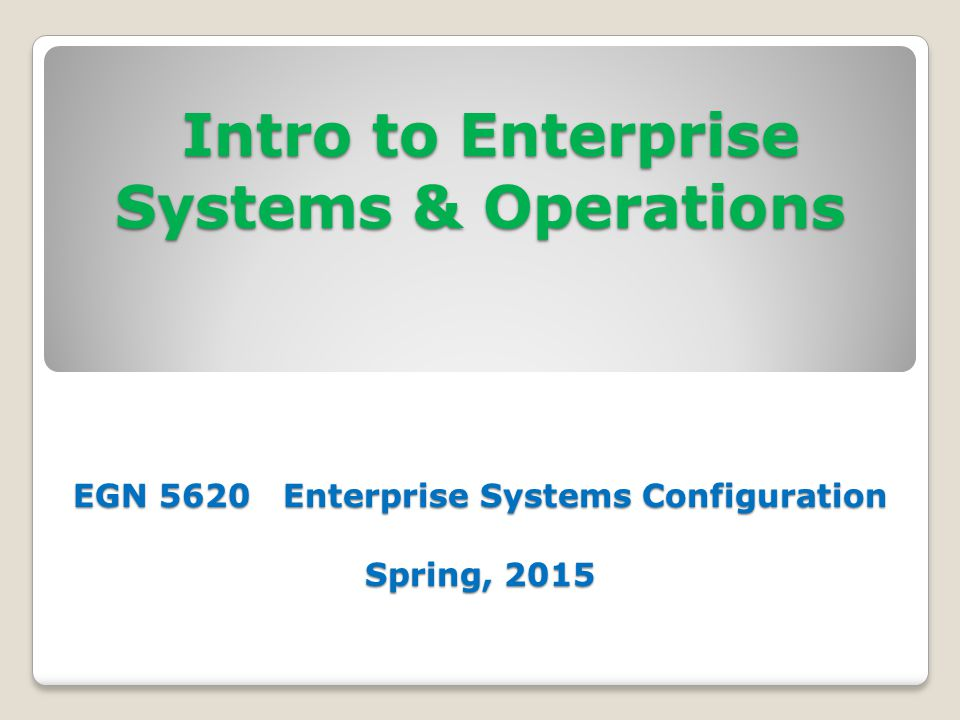Intro to Enterprise Systems & Operations EGN 5620 Enterprise Systems Configuration Spring, 2015