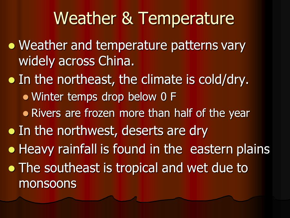 Weather & Temperature Weather and temperature patterns vary widely across China. In the northeast, the climate is cold/dry.