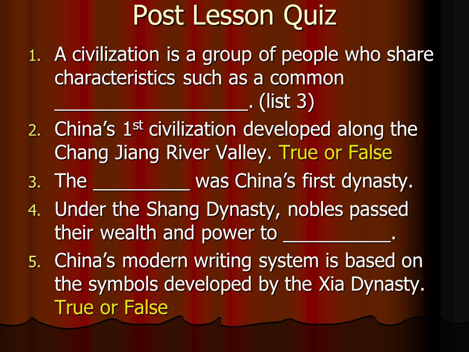 Post Lesson Quiz A civilization is a group of people who share characteristics such as a common __________________. (list 3)