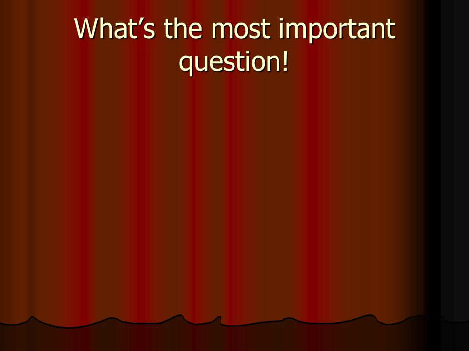 What's the most important question!