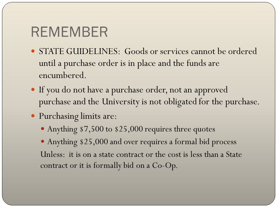 REMEMBER STATE GUIDELINES: Goods or services cannot be ordered until a purchase order is in place and the funds are encumbered.