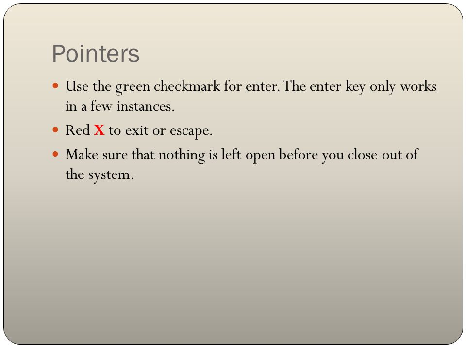 Pointers Use the green checkmark for enter. The enter key only works in a few instances. Red X to exit or escape.
