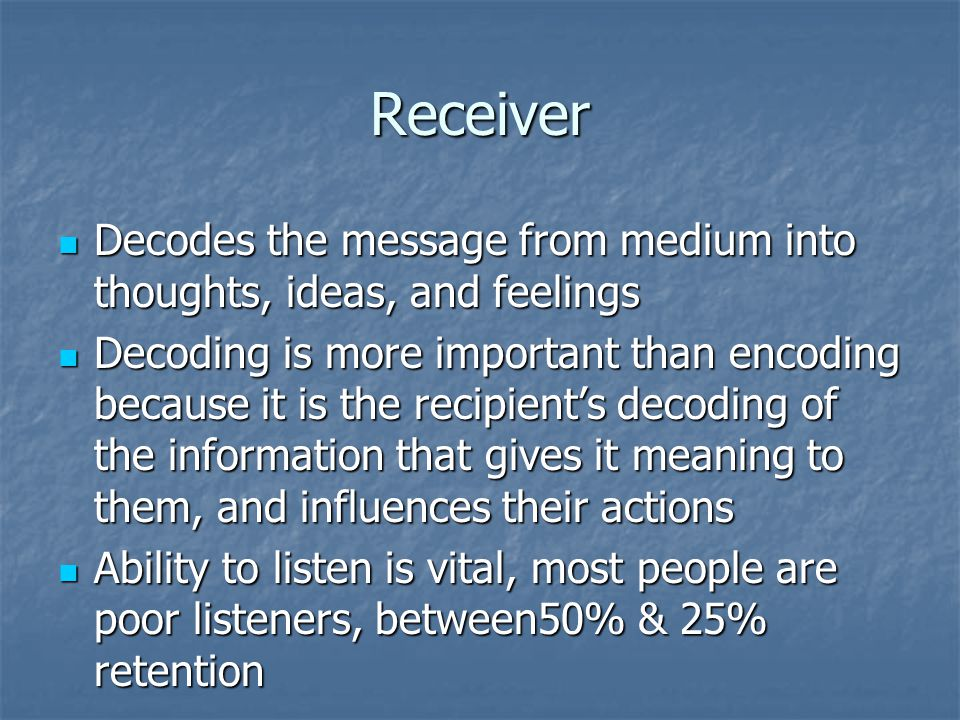 Receiver Decodes the message from medium into thoughts, ideas, and feelings.