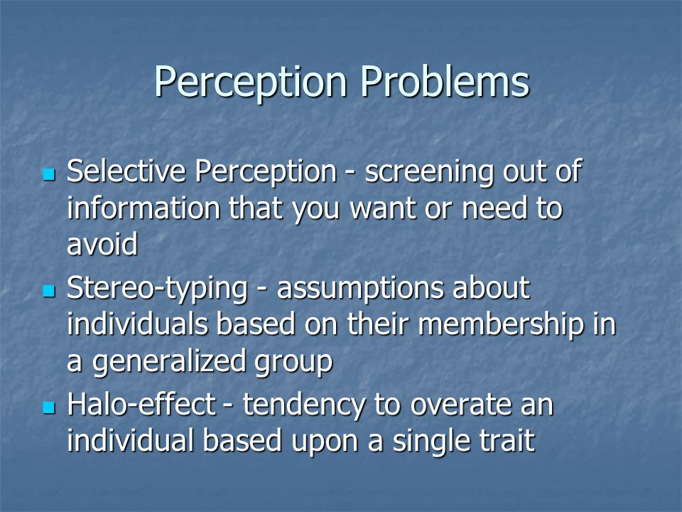 Perception Problems Selective Perception - screening out of information that you want or need to avoid.