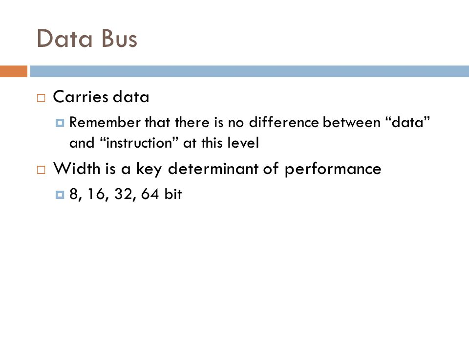 Data Bus Carries data Width is a key determinant of performance