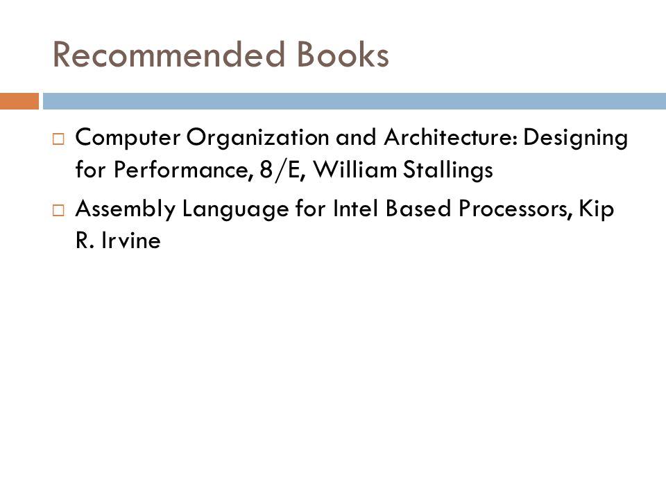 Recommended Books Computer Organization and Architecture: Designing for Performance, 8/E, William Stallings.