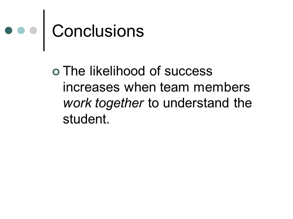 Conclusions The likelihood of success increases when team members work together to understand the student.