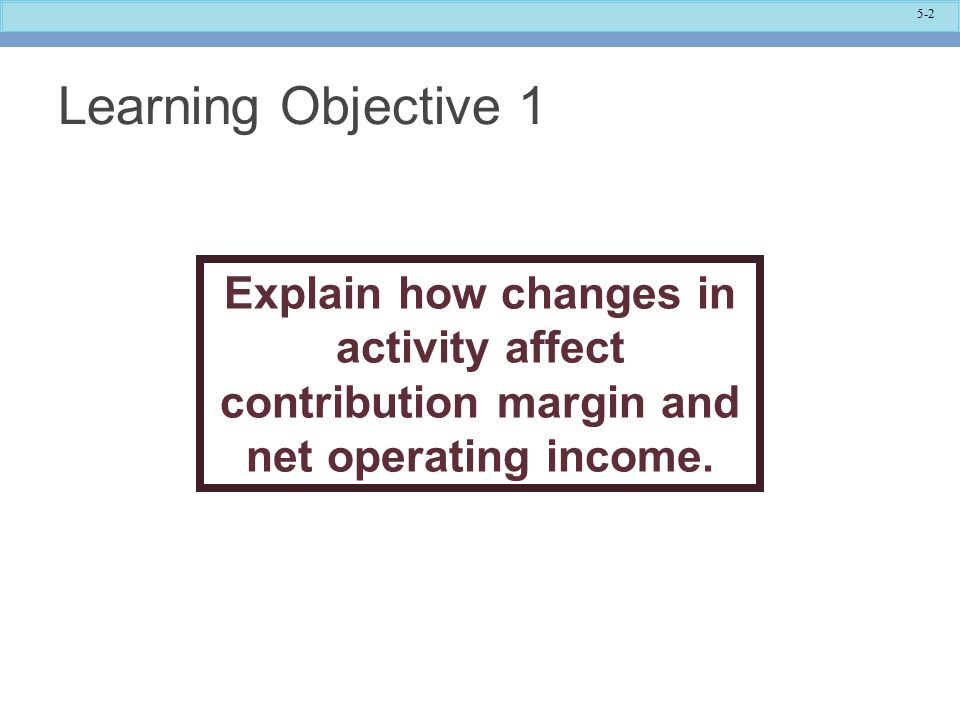 Learning Objective 1 Explain how changes in activity affect contribution margin and net operating income.