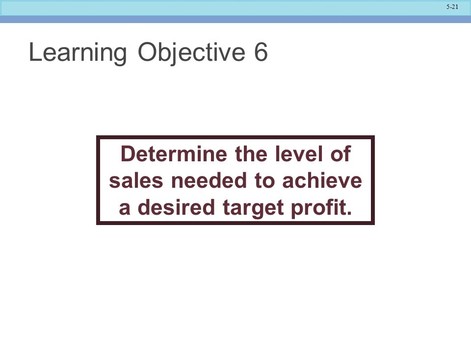 Learning Objective 6 Determine the level of sales needed to achieve a desired target profit. The target profit is now the goal!
