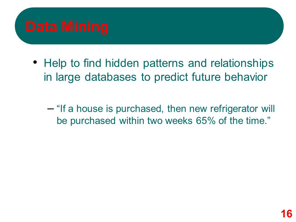 Data Mining Help to find hidden patterns and relationships in large databases to predict future behavior.