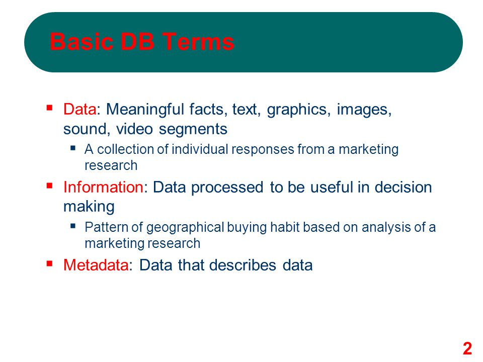 Basic DB Terms Data: Meaningful facts, text, graphics, images, sound, video segments. A collection of individual responses from a marketing research.