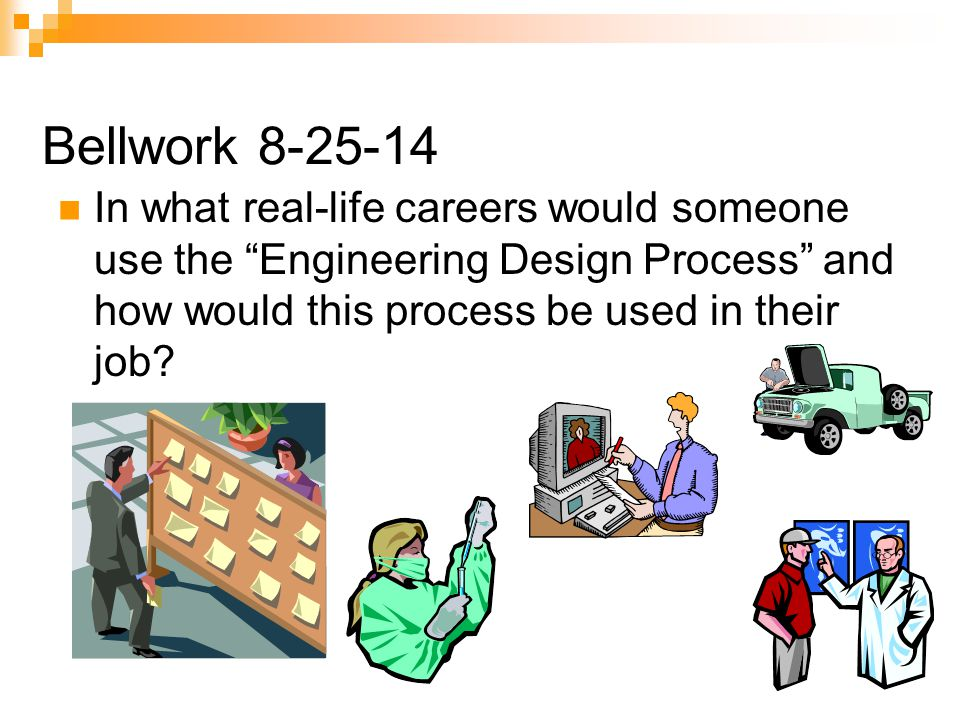 Bellwork In What Real Life Careers Would Someone Use The Engineering Design Process And How Would This Process Be Used In Their Job Ppt Download