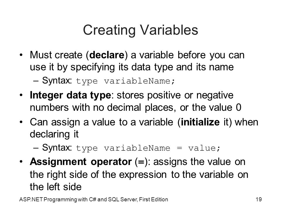 Creating Variables Must create (declare) a variable before you can use it by specifying its data type and its name.