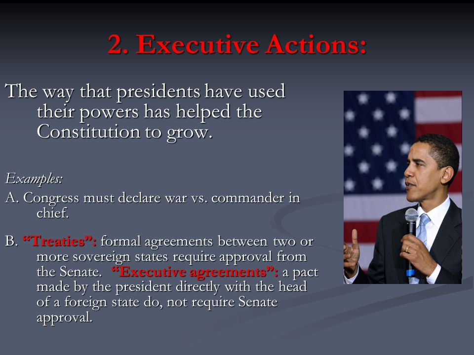 2. Executive Actions: The way that presidents have used their powers has helped the Constitution to grow.