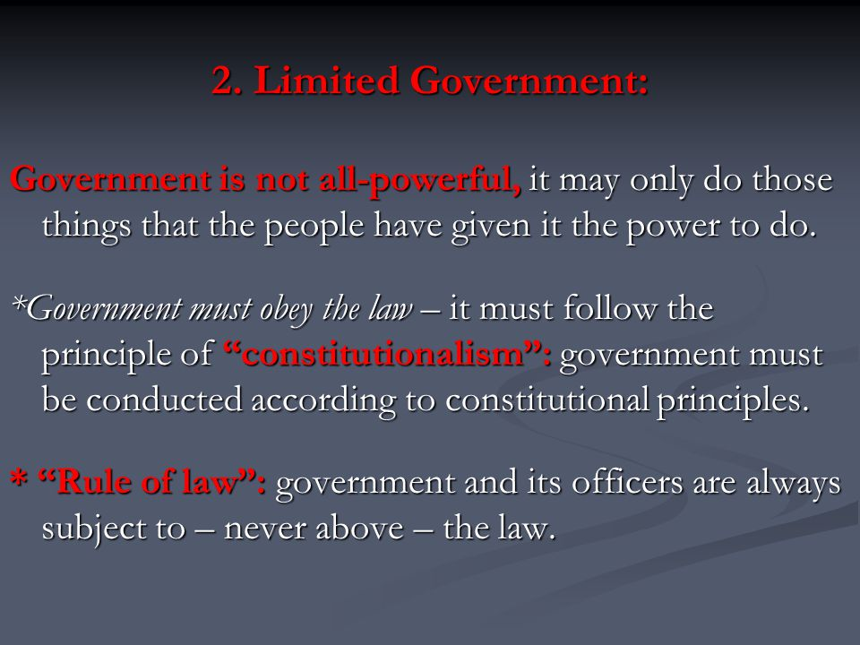 2. Limited Government: Government is not all-powerful, it may only do those things that the people have given it the power to do.