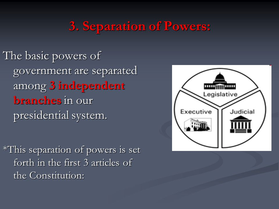 3. Separation of Powers: The basic powers of government are separated among 3 independent branches in our presidential system.