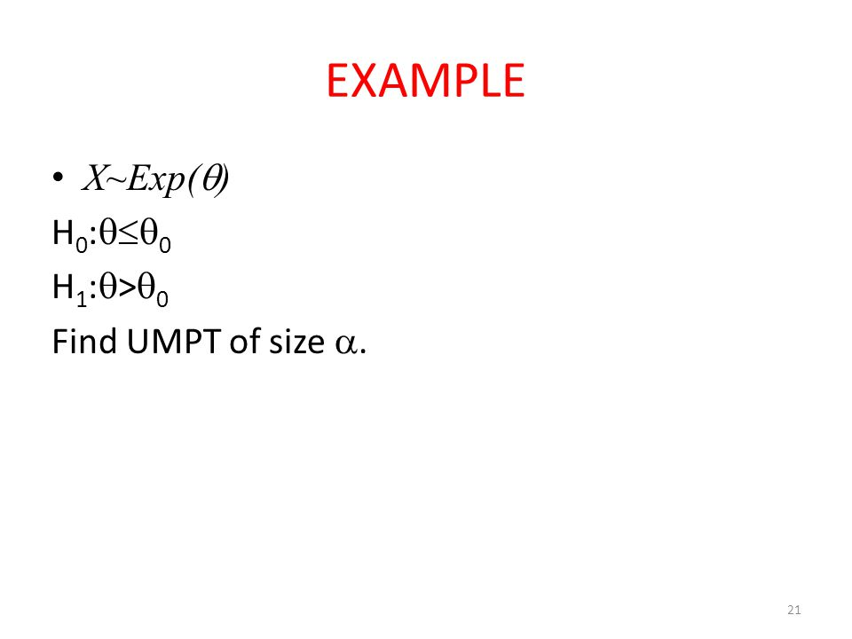 EXAMPLE X~Exp() H0:0 H1:>0 Find UMPT of size .