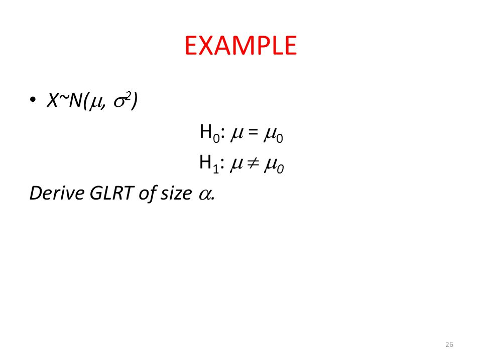 EXAMPLE X~N(, 2) H0:  = 0 H1:   0 Derive GLRT of size .
