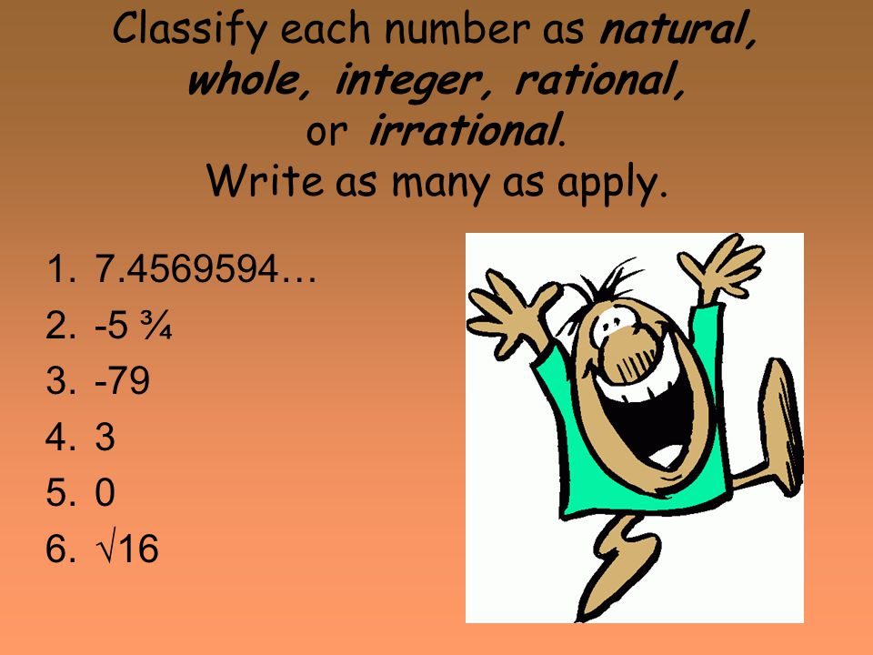 Classify each number as natural, whole, integer, rational, or irrational. Write as many as apply.