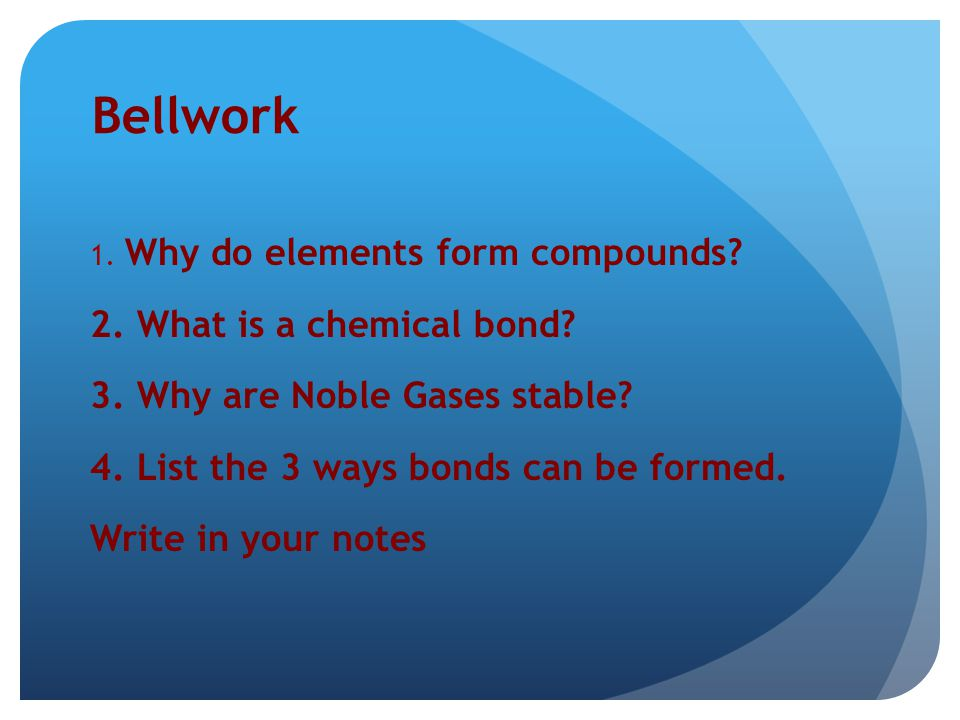 Bellwork 2. What is a chemical bond 3. Why are Noble Gases stable